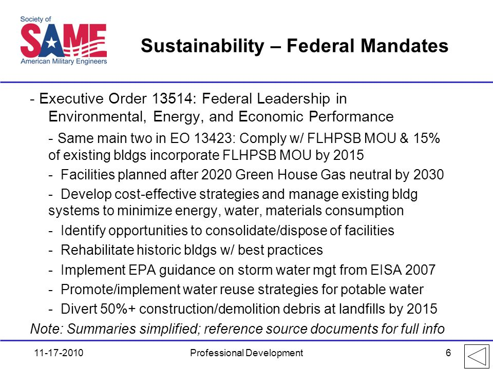Sustainability – Federal Mandates - Executive Order 13514: Federal Leadership in Environmental, Energy, and Economic Performance - Same main two in EO 13423: Comply w/ FLHPSB MOU & 15% of existing bldgs incorporate FLHPSB MOU by 2015 - Facilities planned after 2020 Green House Gas neutral by 2030 - Develop cost-effective strategies and manage existing bldg systems to minimize energy, water, materials consumption - Identify opportunities to consolidate/dispose of facilities - Rehabilitate historic bldgs w/ best practices - Implement EPA guidance on storm water mgt from EISA 2007 - Promote/implement water reuse strategies for potable water - Divert 50%+ construction/demolition debris at landfills by 2015 Note: Summaries simplified; reference source documents for full info 11-17-2010Professional Development6