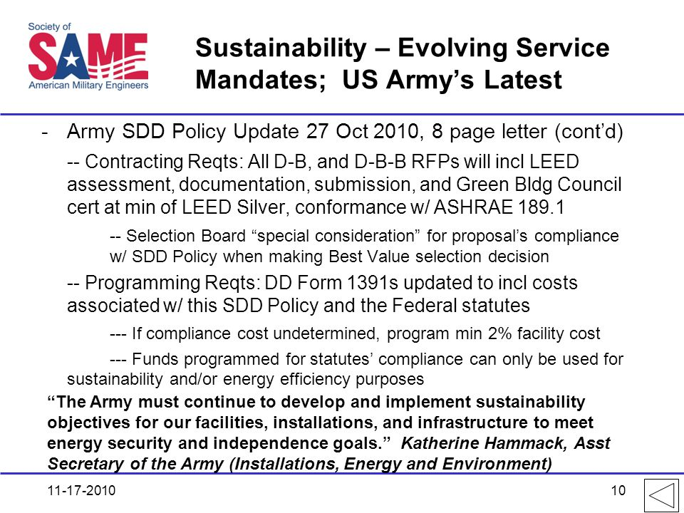 Sustainability – Evolving Service Mandates; US Army's Latest -Army SDD Policy Update 27 Oct 2010, 8 page letter (cont'd) -- Contracting Reqts: All D-B, and D-B-B RFPs will incl LEED assessment, documentation, submission, and Green Bldg Council cert at min of LEED Silver, conformance w/ ASHRAE 189.1 -- Selection Board special consideration for proposal's compliance w/ SDD Policy when making Best Value selection decision -- Programming Reqts: DD Form 1391s updated to incl costs associated w/ this SDD Policy and the Federal statutes --- If compliance cost undetermined, program min 2% facility cost --- Funds programmed for statutes' compliance can only be used for sustainability and/or energy efficiency purposes 11-17-2010 The Army must continue to develop and implement sustainability objectives for our facilities, installations, and infrastructure to meet energy security and independence goals. Katherine Hammack, Asst Secretary of the Army (Installations, Energy and Environment) 10