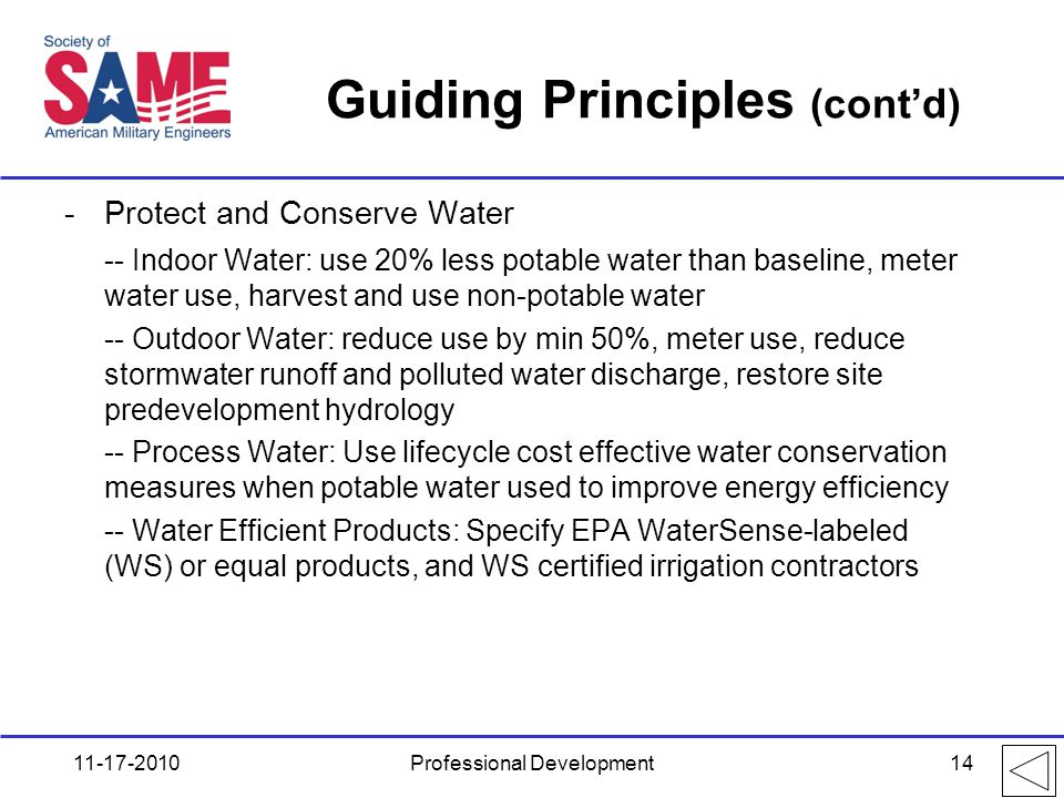 Guiding Principles (cont'd) -Protect and Conserve Water -- Indoor Water: use 20% less potable water than baseline, meter water use, harvest and use non-potable water -- Outdoor Water: reduce use by min 50%, meter use, reduce stormwater runoff and polluted water discharge, restore site predevelopment hydrology -- Process Water: Use lifecycle cost effective water conservation measures when potable water used to improve energy efficiency -- Water Efficient Products: Specify EPA WaterSense-labeled (WS) or equal products, and WS certified irrigation contractors 11-17-2010Professional Development14