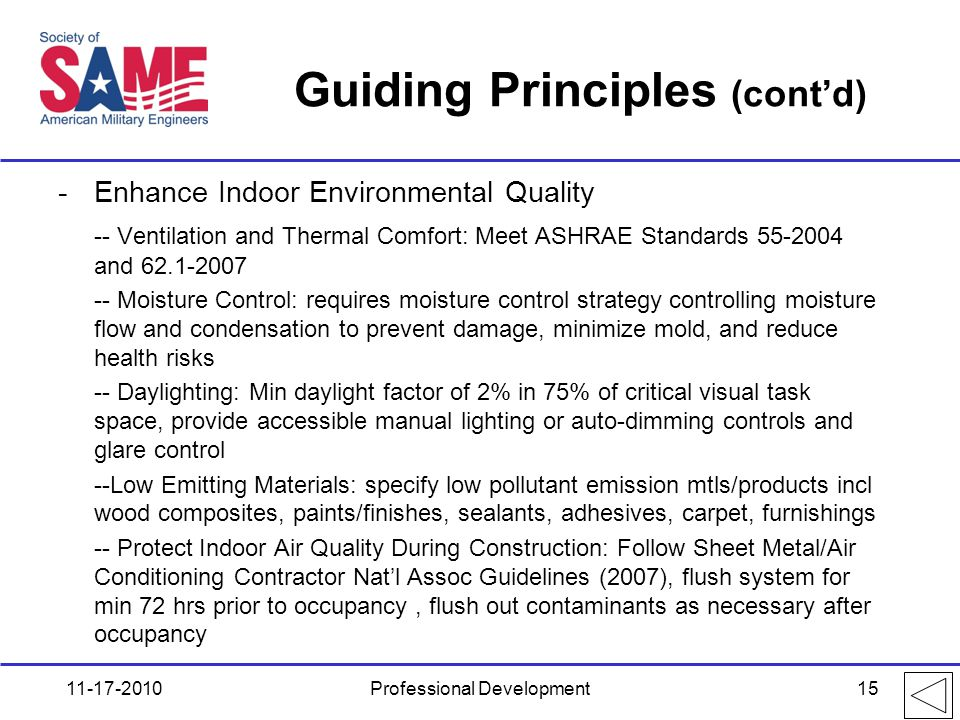 Guiding Principles (cont'd) -Enhance Indoor Environmental Quality -- Ventilation and Thermal Comfort: Meet ASHRAE Standards 55-2004 and 62.1-2007 -- Moisture Control: requires moisture control strategy controlling moisture flow and condensation to prevent damage, minimize mold, and reduce health risks -- Daylighting: Min daylight factor of 2% in 75% of critical visual task space, provide accessible manual lighting or auto-dimming controls and glare control --Low Emitting Materials: specify low pollutant emission mtls/products incl wood composites, paints/finishes, sealants, adhesives, carpet, furnishings -- Protect Indoor Air Quality During Construction: Follow Sheet Metal/Air Conditioning Contractor Nat'l Assoc Guidelines (2007), flush system for min 72 hrs prior to occupancy, flush out contaminants as necessary after occupancy 11-17-2010Professional Development15