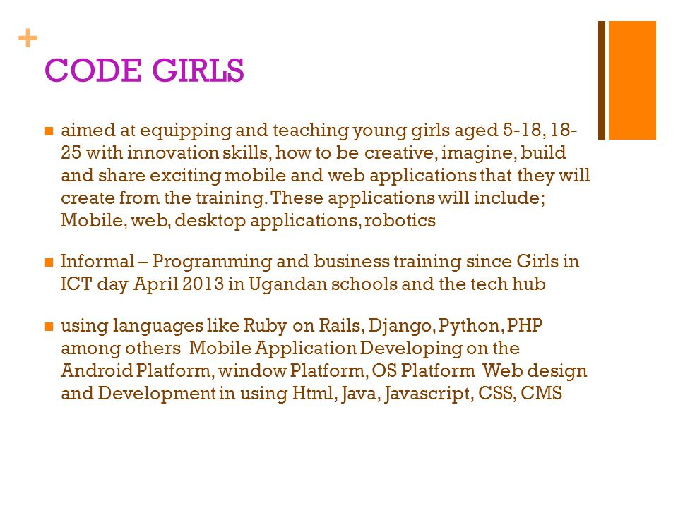 + CODE GIRLS aimed at equipping and teaching young girls aged 5-18, 18- 25 with innovation skills, how to be creative, imagine, build and share exciting mobile and web applications that they will create from the training.