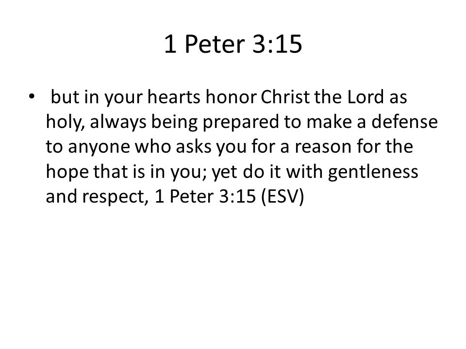 1 Peter 3:15 but in your hearts honor Christ the Lord as holy, always being prepared to make a defense to anyone who asks you for a reason for the hope that is in you; yet do it with gentleness and respect, 1 Peter 3:15 (ESV)