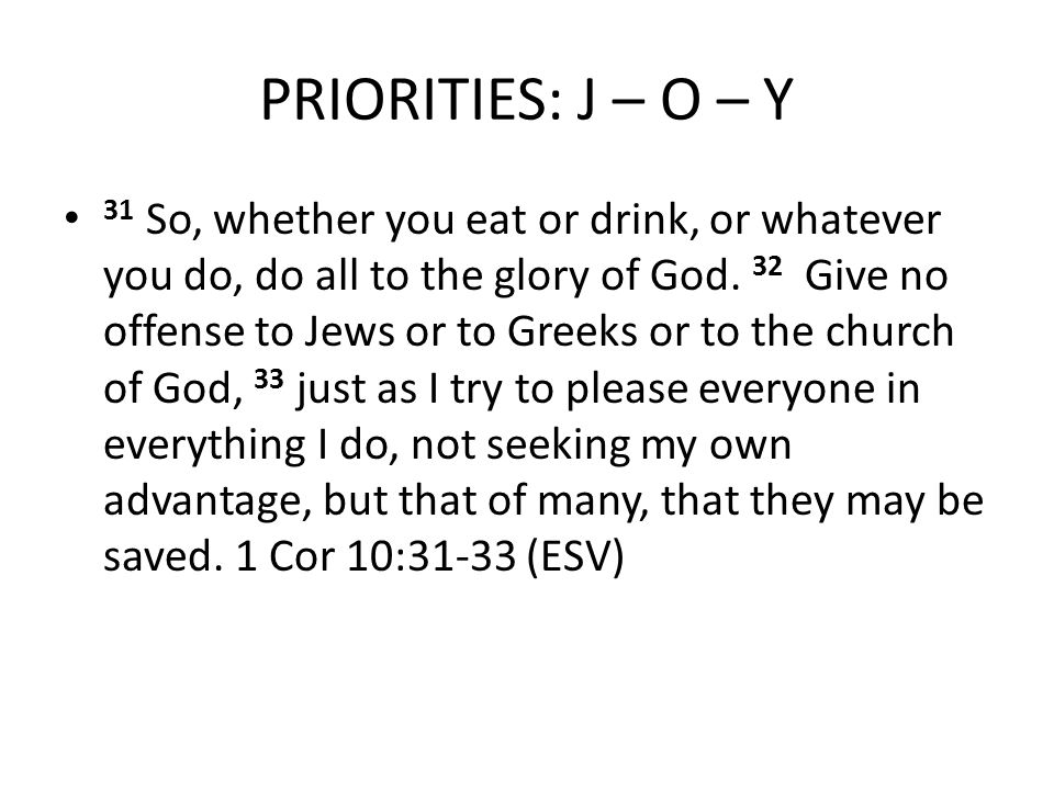 PRIORITIES: J – O – Y 31 So, whether you eat or drink, or whatever you do, do all to the glory of God.