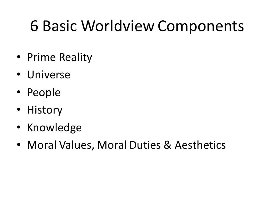 6 Basic Worldview Components Prime Reality Universe People History Knowledge Moral Values, Moral Duties & Aesthetics