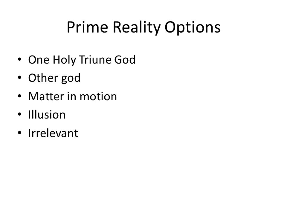 Prime Reality Options One Holy Triune God Other god Matter in motion Illusion Irrelevant