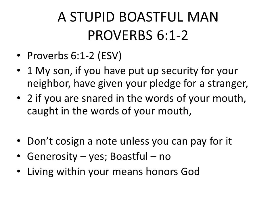 A STUPID BOASTFUL MAN PROVERBS 6:3-5 Proverbs 6:3-5 (HCSB) 3 Do this, then, my son, and free yourself, for you have put yourself in your neighbor's power: Go, humble yourself, and plead with your neighbor.