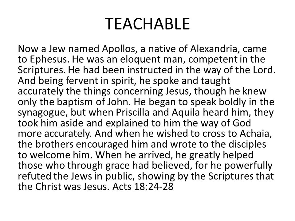 TEACHABLE Now a Jew named Apollos, a native of Alexandria, came to Ephesus. He was an eloquent man, competent in the Scriptures. He had been instructe