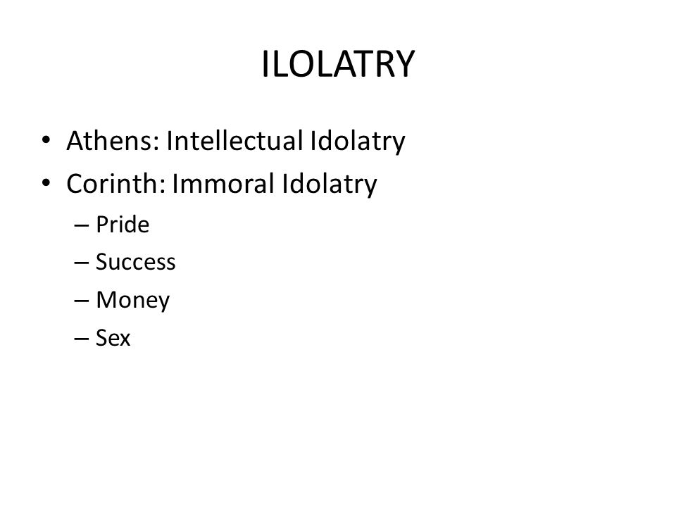 ILOLATRY Athens: Intellectual Idolatry Corinth: Immoral Idolatry – Pride – Success – Money – Sex
