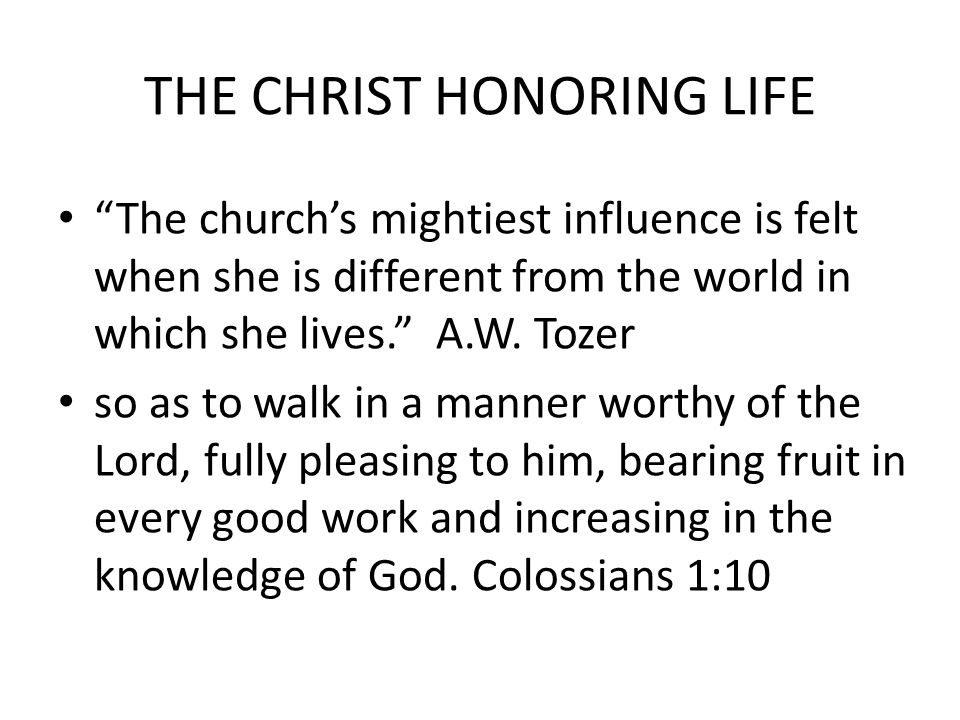 """THE CHRIST HONORING LIFE """"The church's mightiest influence is felt when she is different from the world in which she lives."""" A.W. Tozer so as to walk"""
