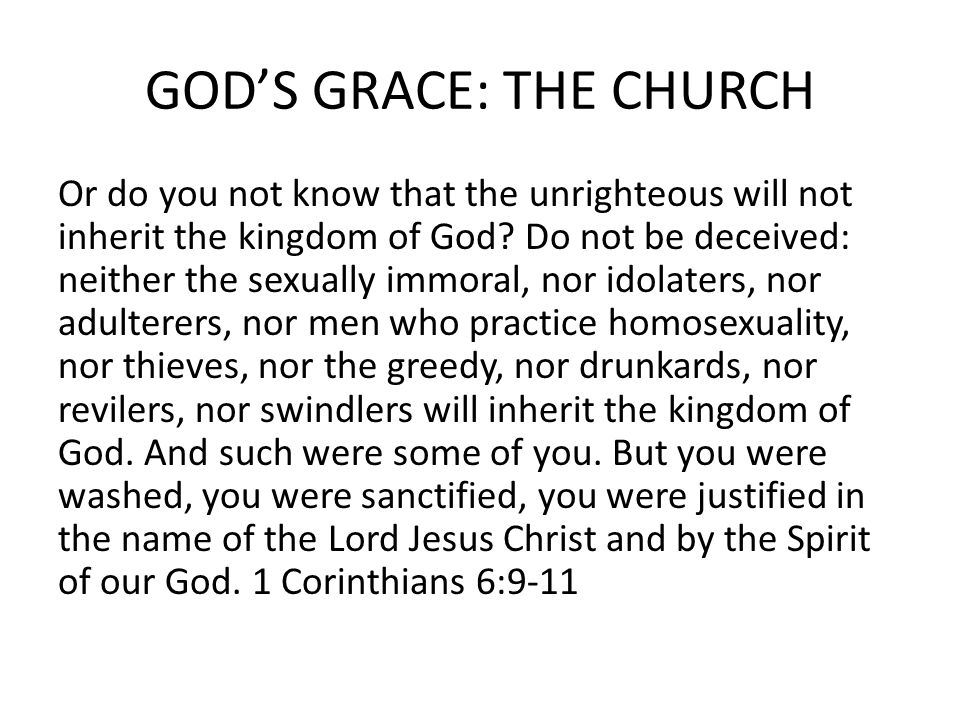 GOD'S GRACE: THE CHURCH Or do you not know that the unrighteous will not inherit the kingdom of God? Do not be deceived: neither the sexually immoral,