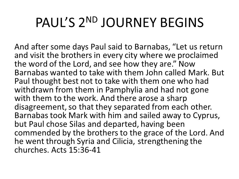 PAUL'S 2 ND JOURNEY BEGINS And after some days Paul said to Barnabas, Let us return and visit the brothers in every city where we proclaimed the word of the Lord, and see how they are. Now Barnabas wanted to take with them John called Mark.