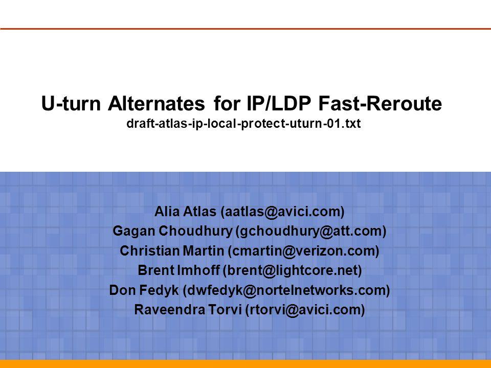 U-turn Alternates for IP/LDP Fast-Reroute draft-atlas-ip-local-protect-uturn-01.txt Alia Atlas (aatlas@avici.com) Gagan Choudhury (gchoudhury@att.com)