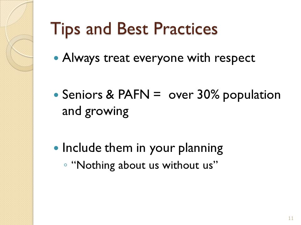 """Tips and Best Practices Always treat everyone with respect Seniors & PAFN = over 30% population and growing Include them in your planning ◦ """"Nothing a"""