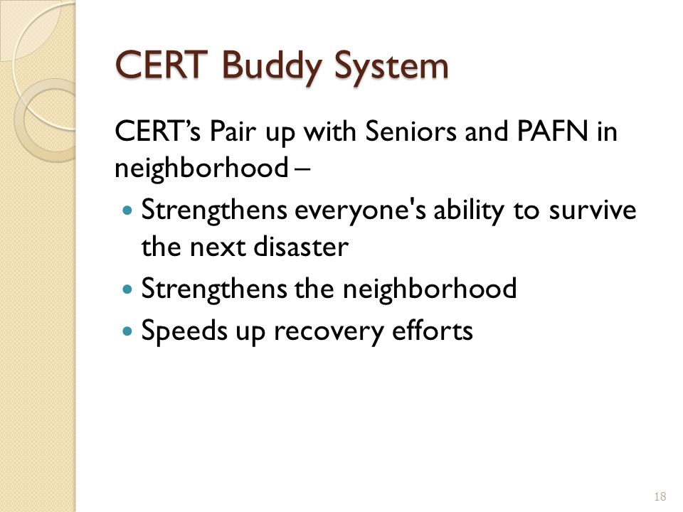 CERT Buddy System CERT's Pair up with Seniors and PAFN in neighborhood – Strengthens everyone s ability to survive the next disaster Strengthens the neighborhood Speeds up recovery efforts 18