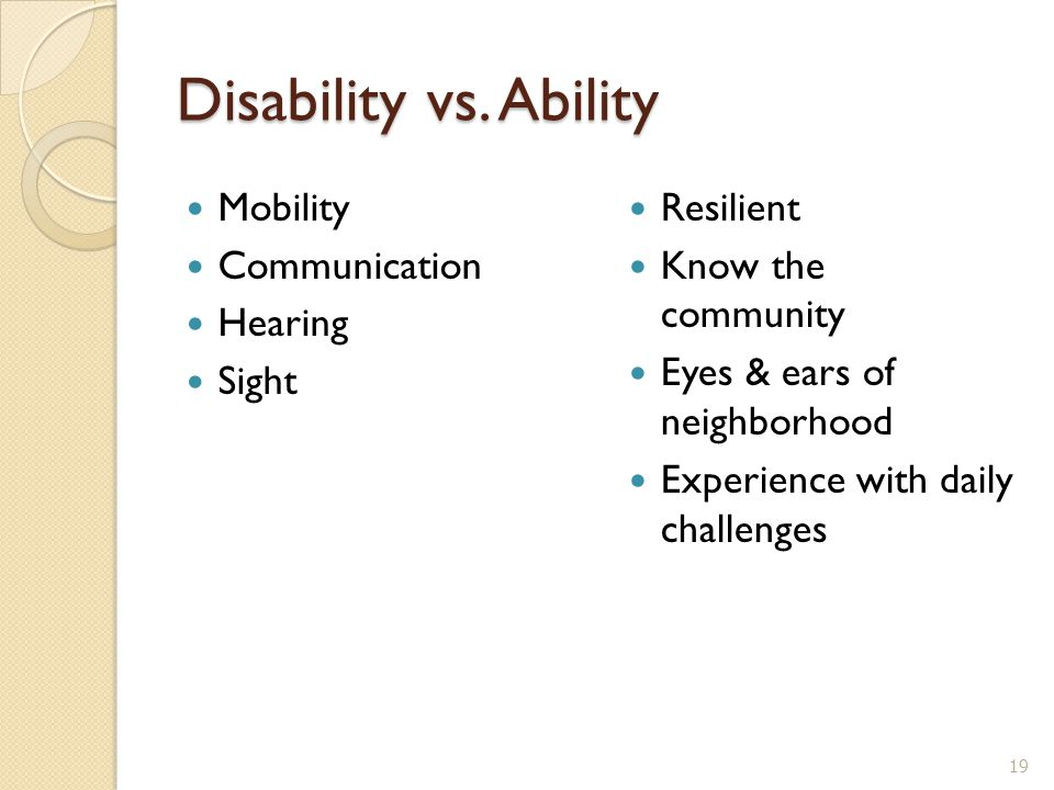 Disability vs. Ability Mobility Communication Hearing Sight Resilient Know the community Eyes & ears of neighborhood Experience with daily challenges