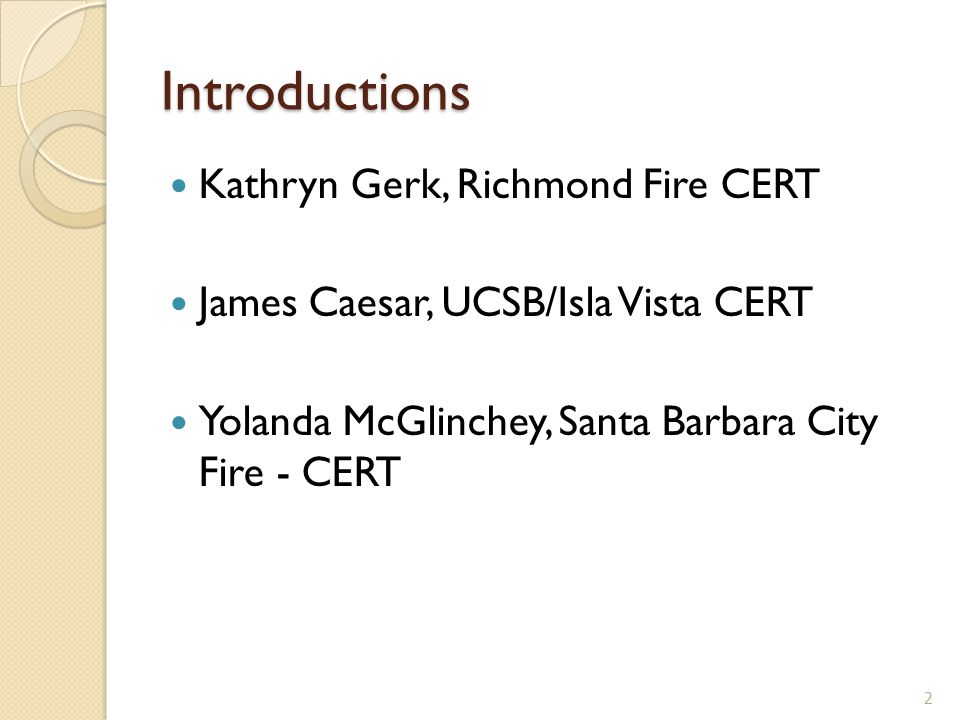 Introductions Kathryn Gerk, Richmond Fire CERT James Caesar, UCSB/Isla Vista CERT Yolanda McGlinchey, Santa Barbara City Fire - CERT 2