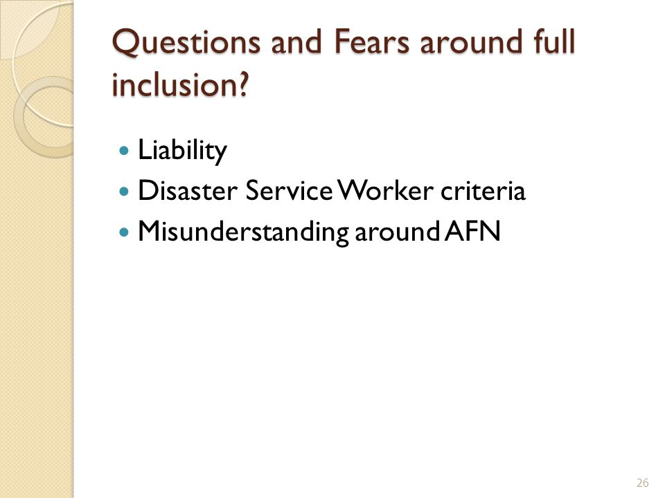 Questions and Fears around full inclusion? Liability Disaster Service Worker criteria Misunderstanding around AFN 26