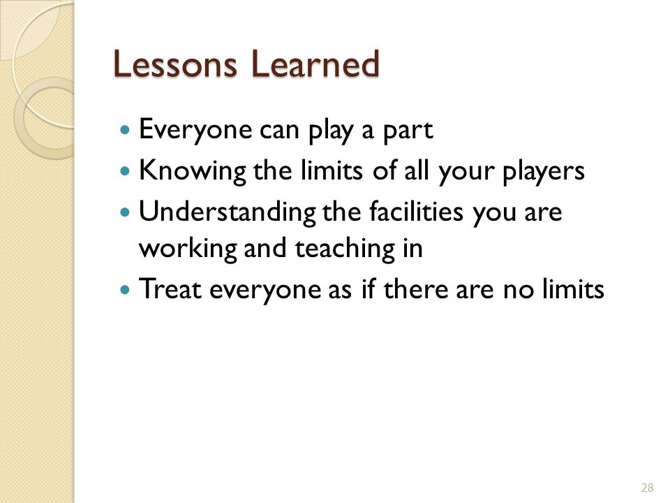Lessons Learned Everyone can play a part Knowing the limits of all your players Understanding the facilities you are working and teaching in Treat everyone as if there are no limits 28