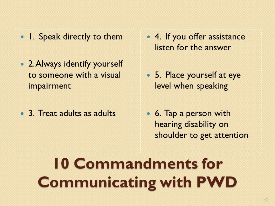 10 Commandments for Communicating with PWD 1. Speak directly to them 2.