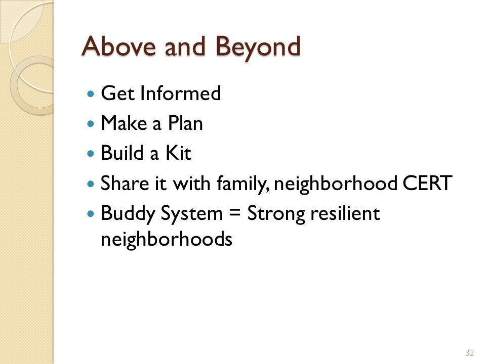 Above and Beyond Get Informed Make a Plan Build a Kit Share it with family, neighborhood CERT Buddy System = Strong resilient neighborhoods 32