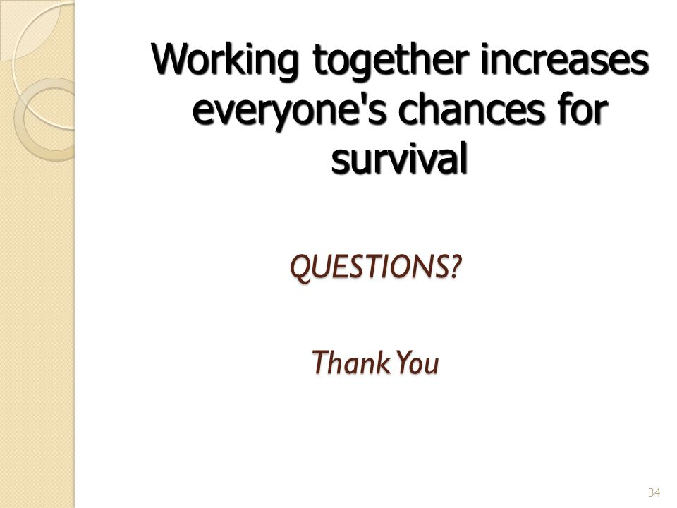 QUESTIONS Thank You 34 Working together increases everyone s chances for survival