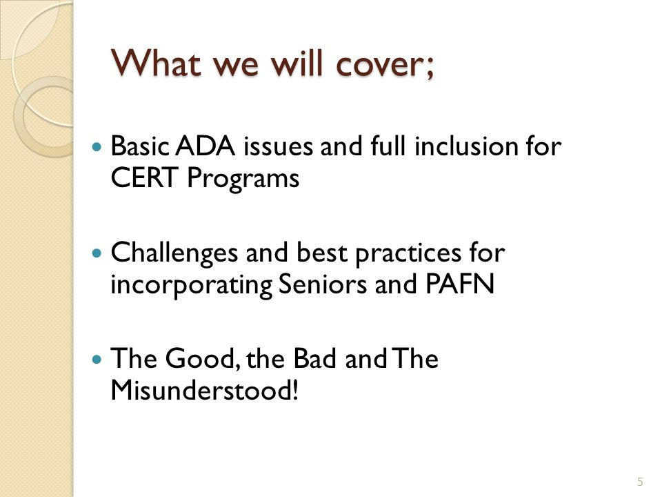 What we will cover; Basic ADA issues and full inclusion for CERT Programs Challenges and best practices for incorporating Seniors and PAFN The Good, t