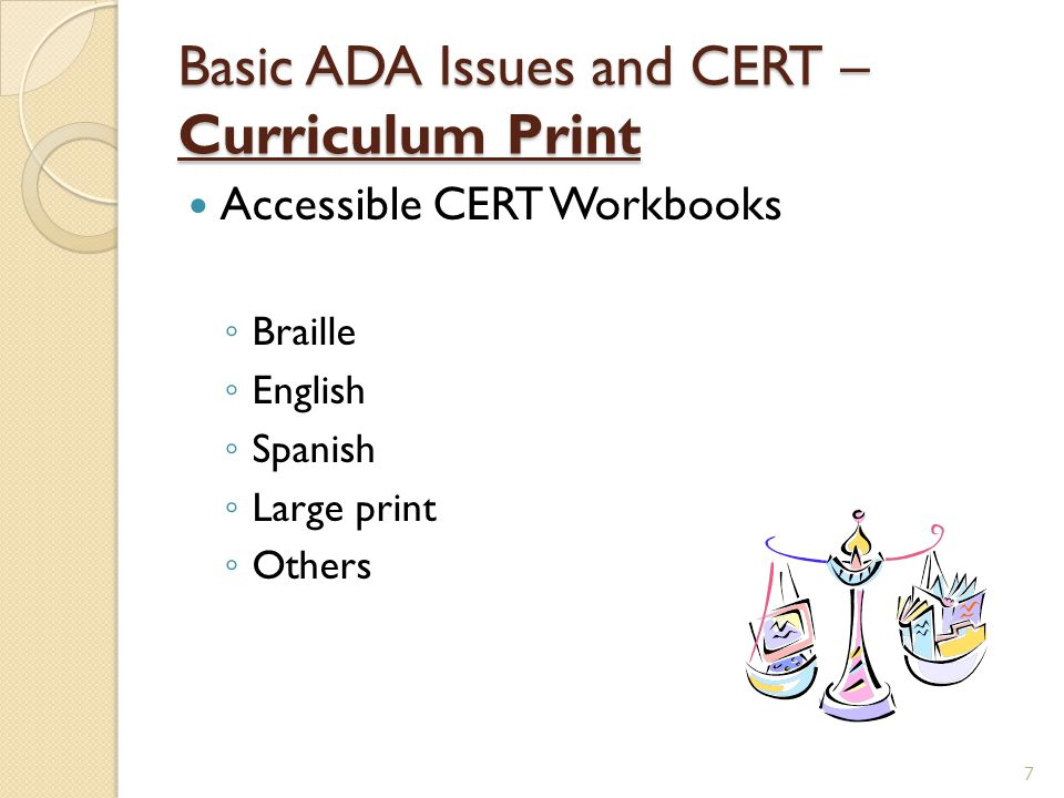Basic ADA Issues and CERT – Curriculum Print Accessible CERT Workbooks ◦ Braille ◦ English ◦ Spanish ◦ Large print ◦ Others 7