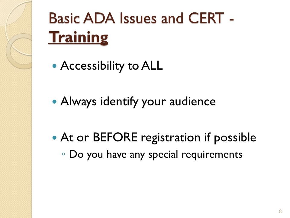 Basic ADA Issues and CERT - Training Accessibility to ALL Always identify your audience At or BEFORE registration if possible ◦ Do you have any specia