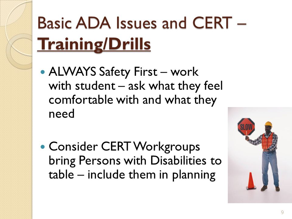 Basic ADA Issues and CERT - Facilities Be Prepared - know your audience SAFETY FIRST ◦ Accessibility ◦ Mobility issues ◦ Lighting ◦ Audio 10