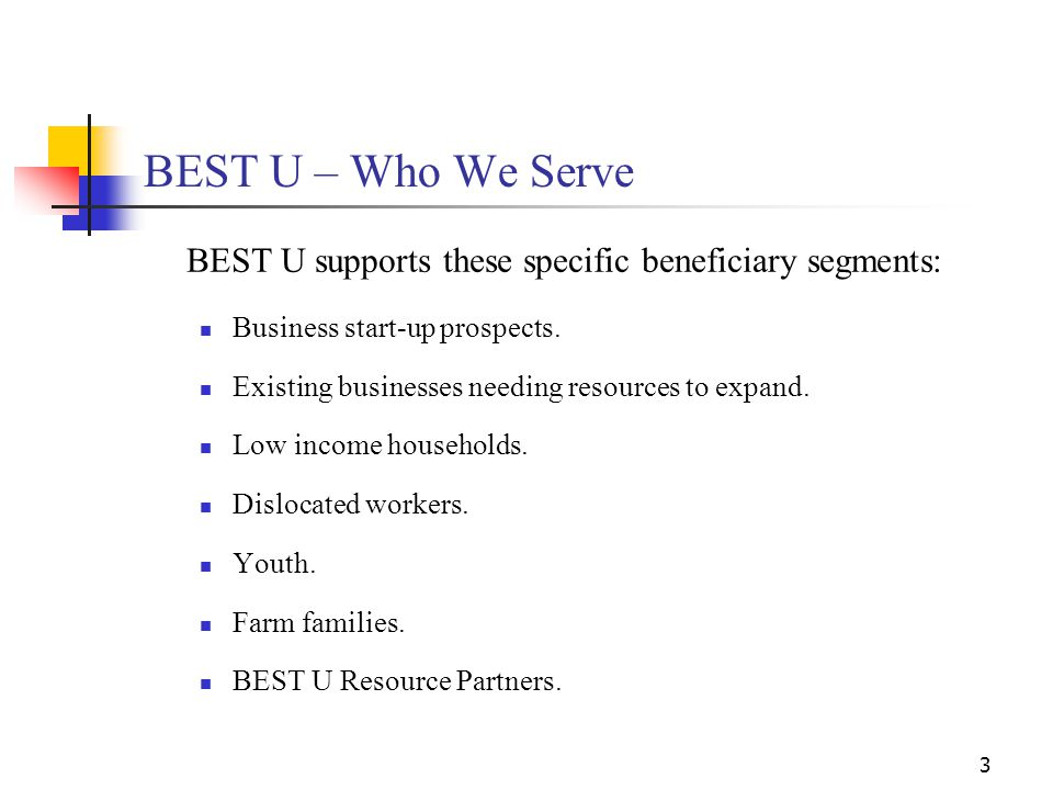 3 BEST U – Who We Serve BEST U supports these specific beneficiary segments: Business start-up prospects. Existing businesses needing resources to exp