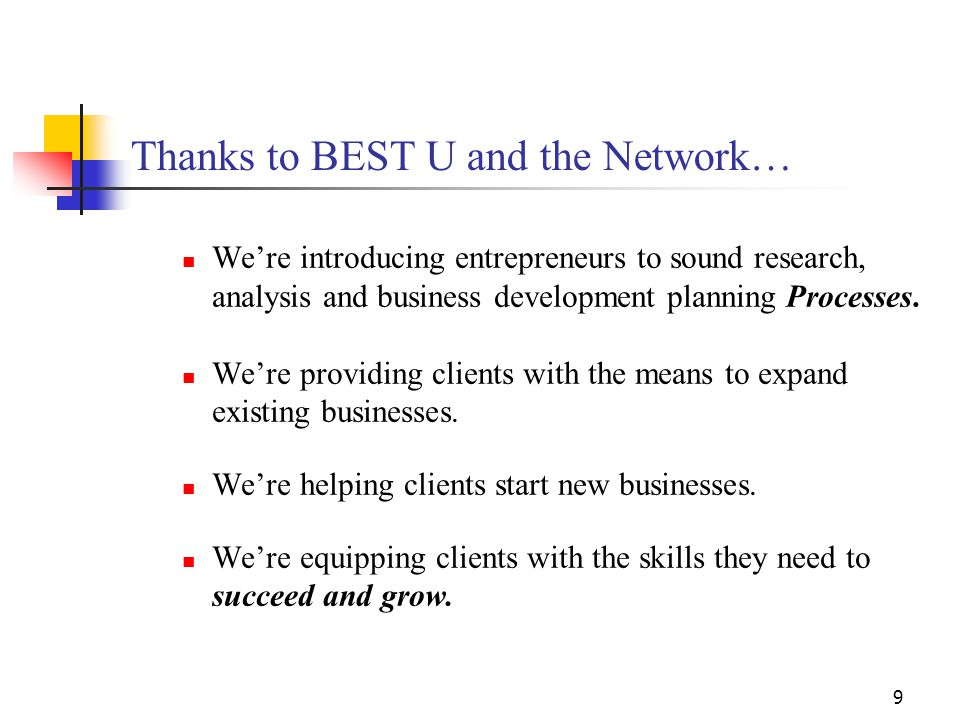 9 Thanks to BEST U and the Network… We're introducing entrepreneurs to sound research, analysis and business development planning Processes.