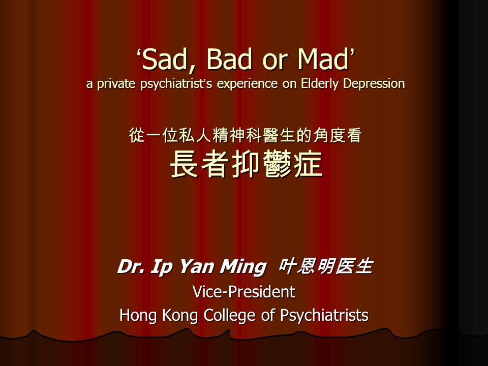 ' Sad, Bad or Mad ' a private psychiatrist ' s experience on Elderly Depression 從一位私人精神科醫生的角度看 長者抑鬱症 Dr.