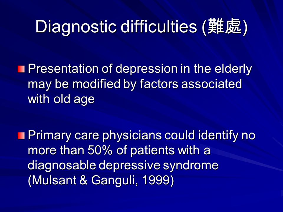 Diagnostic difficulties ( 難處 ) Presentation of depression in the elderly may be modified by factors associated with old age Primary care physicians co