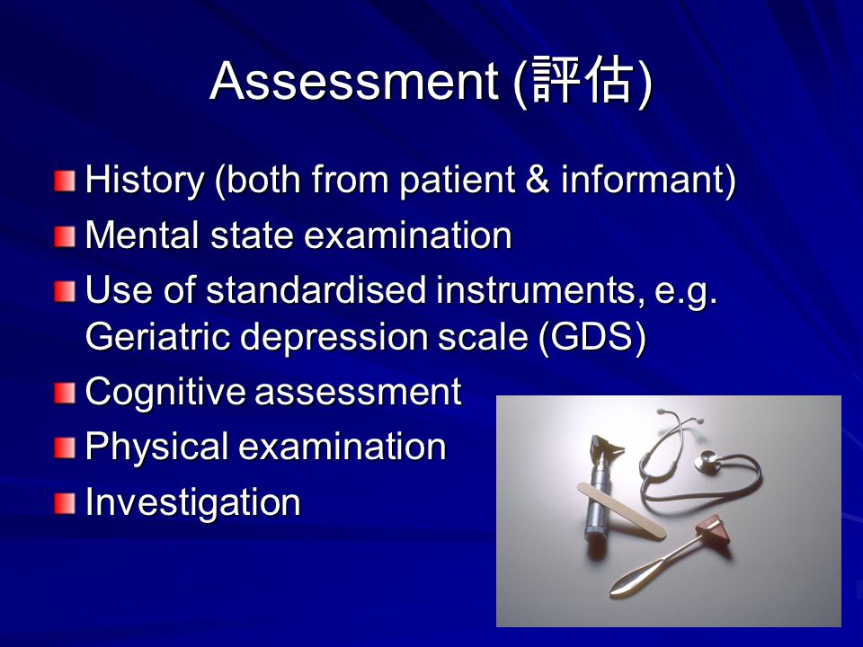 Assessment ( 評估 ) History (both from patient & informant) Mental state examination Use of standardised instruments, e.g.