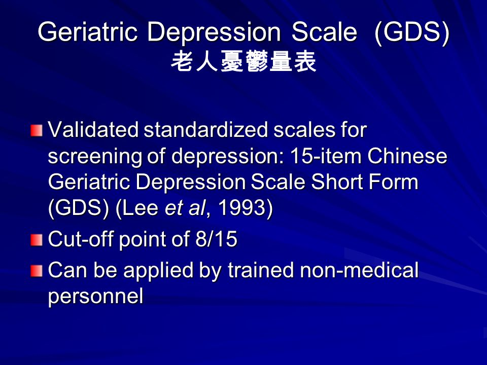 Geriatric Depression Scale (GDS) Geriatric Depression Scale (GDS) 老人憂鬱量表 Validated standardized scales for screening of depression: 15-item Chinese Geriatric Depression Scale Short Form (GDS) (Lee et al, 1993) Cut-off point of 8/15 Can be applied by trained non-medical personnel