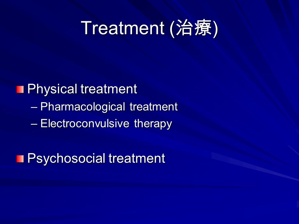 Treatment ( 治療 ) Physical treatment –Pharmacological treatment –Electroconvulsive therapy Psychosocial treatment