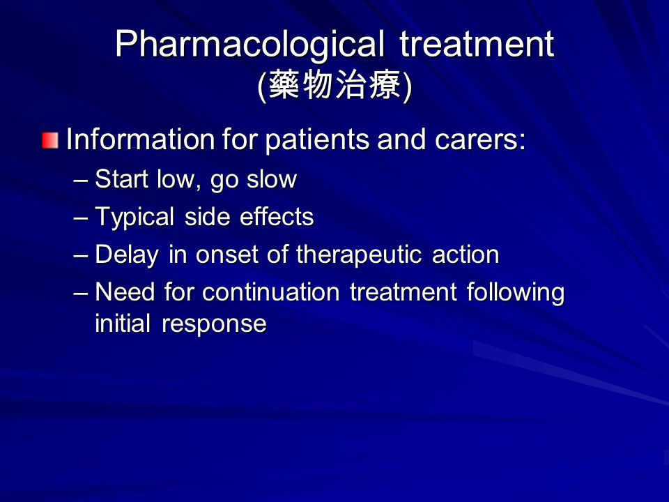 Pharmacological treatment ( 藥物治療 ) Information for patients and carers: –Start low, go slow –Typical side effects –Delay in onset of therapeutic action –Need for continuation treatment following initial response