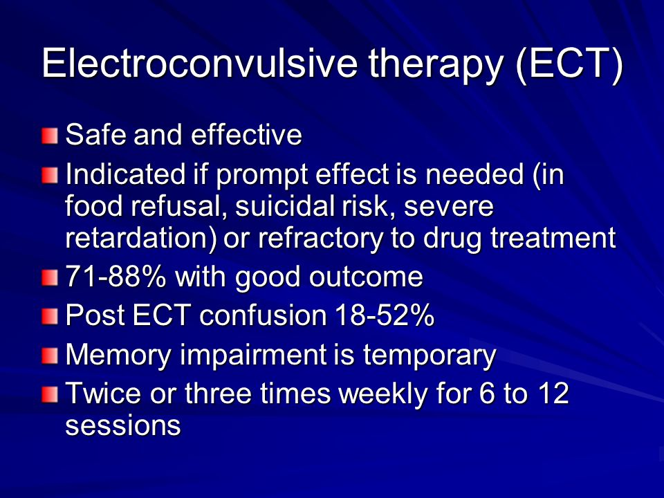 Electroconvulsive therapy (ECT) Safe and effective Indicated if prompt effect is needed (in food refusal, suicidal risk, severe retardation) or refrac