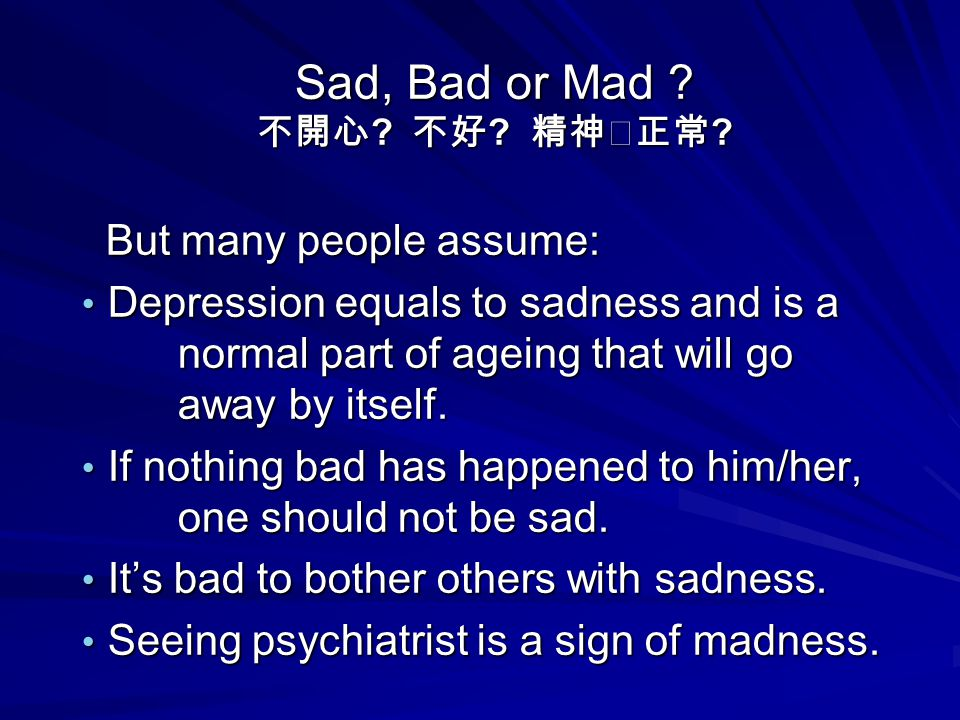 Sad, Bad or Mad ? 不開心 ? 不好 ? 精神正常 ? But many people assume: But many people assume: Depression equals to sadness and is a normal part of ageing that w