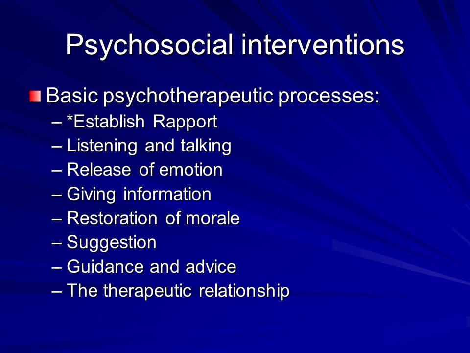 Psychosocial interventions Basic psychotherapeutic processes: –*Establish Rapport –Listening and talking –Release of emotion –Giving information –Rest