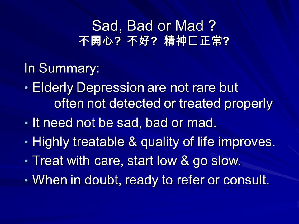 Sad, Bad or Mad ? 不開心 ? 不好 ? 精神正常 ? In Summary: Elderly Depression are not rare but often not detected or treated properly Elderly Depression are not