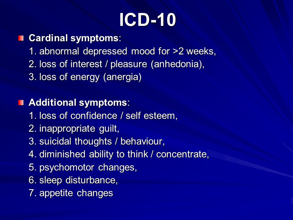 ICD-10 Cardinal symptoms: 1. abnormal depressed mood for >2 weeks, 1. abnormal depressed mood for >2 weeks, 2. loss of interest / pleasure (anhedonia)