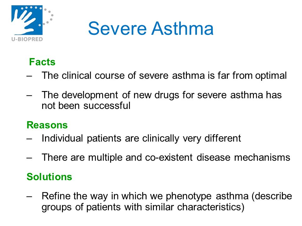 Severe Asthma Facts –The clinical course of severe asthma is far from optimal –The development of new drugs for severe asthma has not been successful Reasons –Individual patients are clinically very different –There are multiple and co-existent disease mechanisms Solutions –Refine the way in which we phenotype asthma (describe groups of patients with similar characteristics)