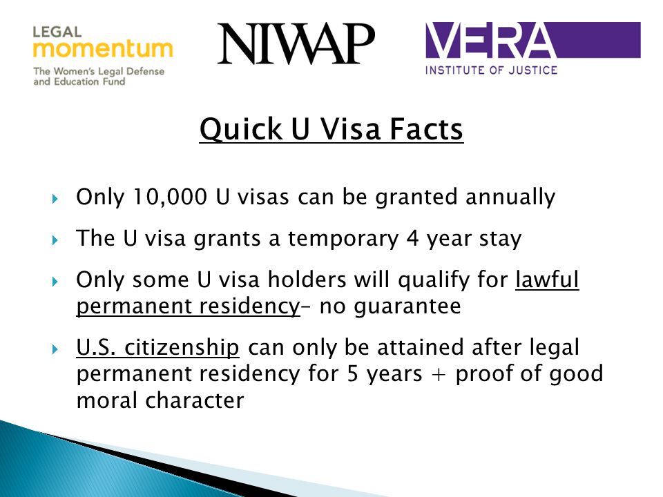  Only 10,000 U visas can be granted annually  The U visa grants a temporary 4 year stay  Only some U visa holders will qualify for lawful permanent residency– no guarantee  U.S.