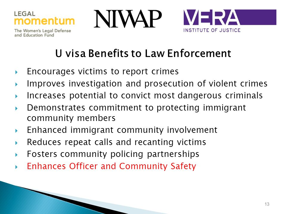 13 U visa Benefits to Law Enforcement  Encourages victims to report crimes  Improves investigation and prosecution of violent crimes  Increases potential to convict most dangerous criminals  Demonstrates commitment to protecting immigrant community members  Enhanced immigrant community involvement  Reduces repeat calls and recanting victims  Fosters community policing partnerships  Enhances Officer and Community Safety 13
