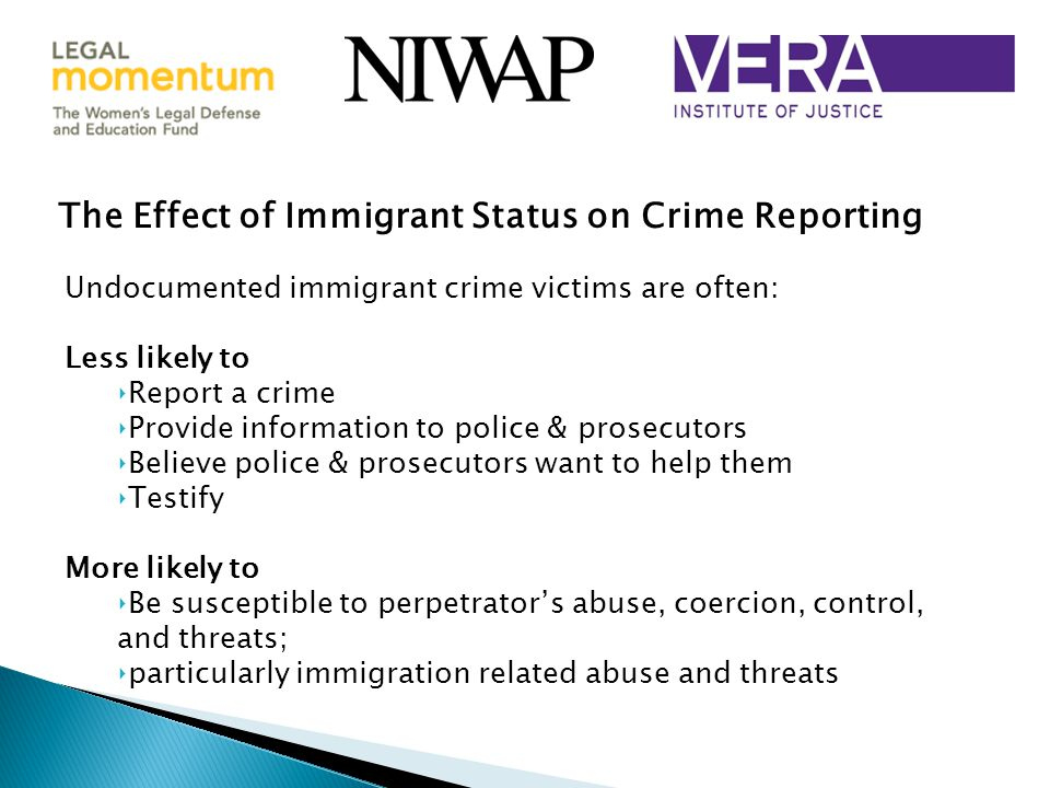 The Effect of Immigrant Status on Crime Reporting Undocumented immigrant crime victims are often: Less likely to ‣Report a crime ‣Provide information to police & prosecutors ‣Believe police & prosecutors want to help them ‣Testify More likely to ‣Be susceptible to perpetrator's abuse, coercion, control, and threats; ‣particularly immigration related abuse and threats