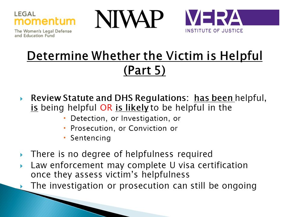 Determine Whether the Victim is Helpful (Part 5)  Review Statute and DHS Regulations: has been helpful, is being helpful OR is likely to be helpful in the  Detection, or Investigation, or  Prosecution, or Conviction or  Sentencing  There is no degree of helpfulness required  Law enforcement may complete U visa certification once they assess victim's helpfulness  The investigation or prosecution can still be ongoing