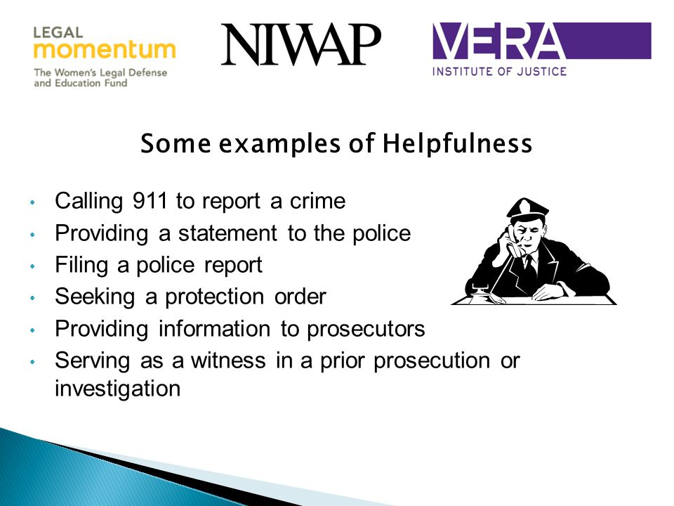 Some examples of Helpfulness Calling 911 to report a crime Providing a statement to the police Filing a police report Seeking a protection order Providing information to prosecutors Serving as a witness in a prior prosecution or investigation