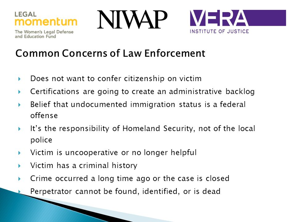 Common Concerns of Law Enforcement  Does not want to confer citizenship on victim  Certifications are going to create an administrative backlog  Belief that undocumented immigration status is a federal offense  It's the responsibility of Homeland Security, not of the local police  Victim is uncooperative or no longer helpful  Victim has a criminal history  Crime occurred a long time ago or the case is closed  Perpetrator cannot be found, identified, or is dead