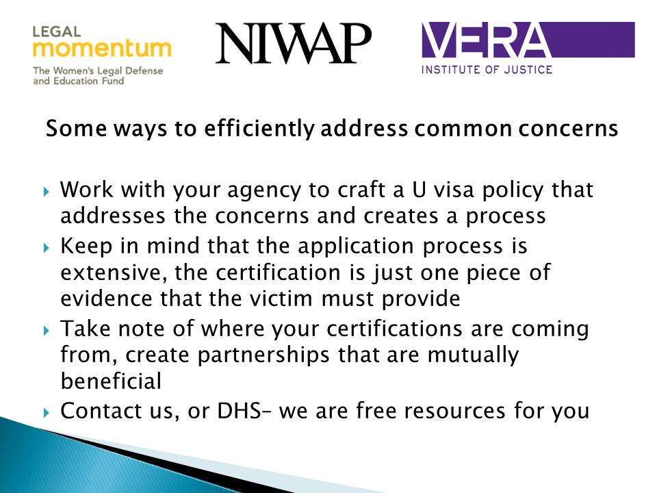 Some ways to efficiently address common concerns  Work with your agency to craft a U visa policy that addresses the concerns and creates a process  Keep in mind that the application process is extensive, the certification is just one piece of evidence that the victim must provide  Take note of where your certifications are coming from, create partnerships that are mutually beneficial  Contact us, or DHS– we are free resources for you